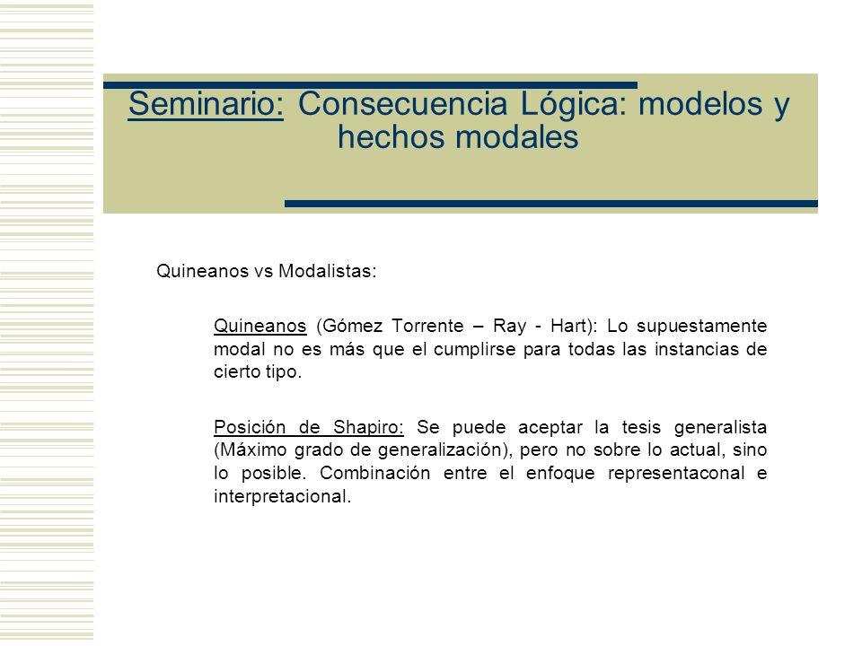 Seminario: Consecuencia Lógica: modelos y hechos modales Quineanos vs Modalistas: Quineanos (Gómez Torrente – Ray - Hart): Lo supuestamente modal no es más que el cumplirse para todas las instancias de cierto tipo.