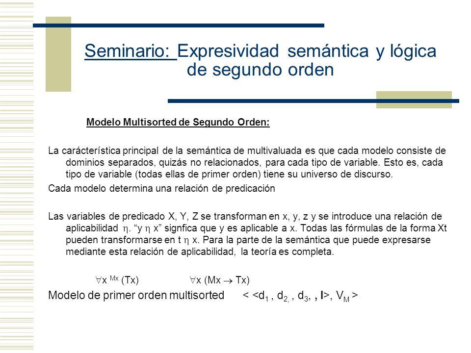 Seminario: Expresividad semántica y lógica de segundo orden Modelo Multisorted de Segundo Orden: La carácterística principal de la semántica de multivaluada es que cada modelo consiste de dominios separados, quizás no relacionados, para cada tipo de variable.