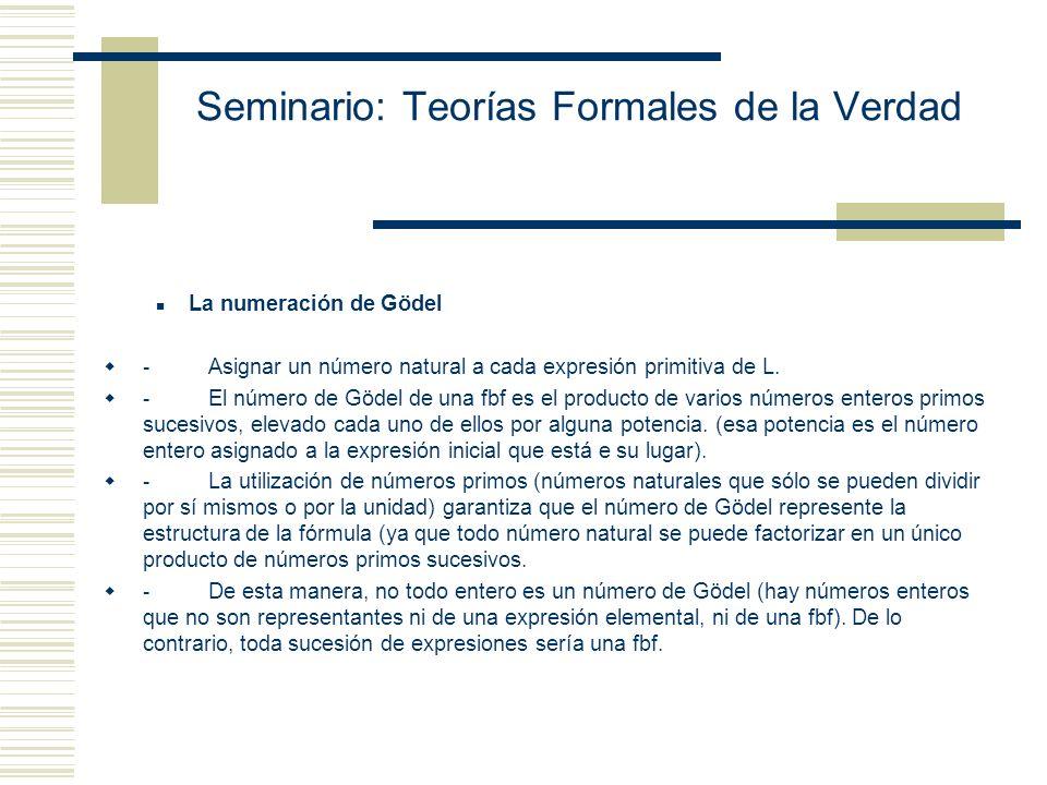 Seminario: Teorías Formales de la Verdad La numeración de Gödel - Asignar un número natural a cada expresión primitiva de L.