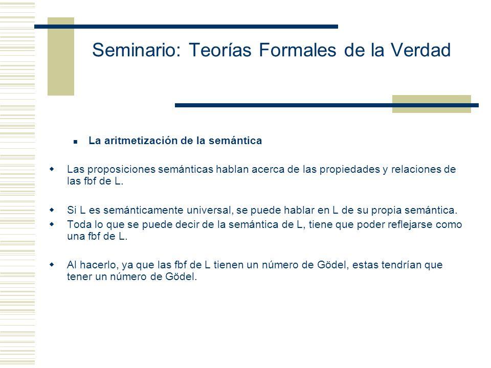 Seminario: Teorías Formales de la Verdad La aritmetización de la semántica Las proposiciones semánticas hablan acerca de las propiedades y relaciones de las fbf de L.
