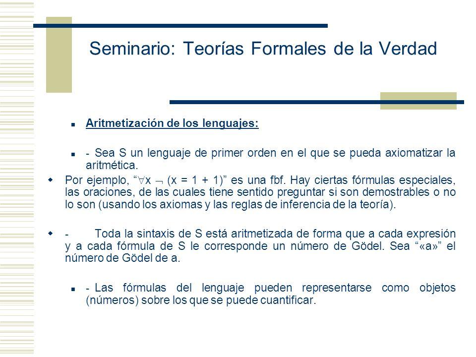 Seminario: Teorías Formales de la Verdad Aritmetización de los lenguajes: - Sea S un lenguaje de primer orden en el que se pueda axiomatizar la aritmética.