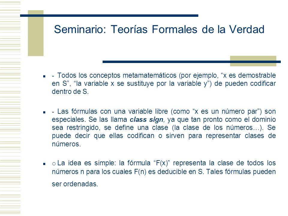 Seminario: Teorías Formales de la Verdad - Todos los conceptos metamatemáticos (por ejemplo, x es demostrable en S, la variable x se sustituye por la variable y) de pueden codificar dentro de S.