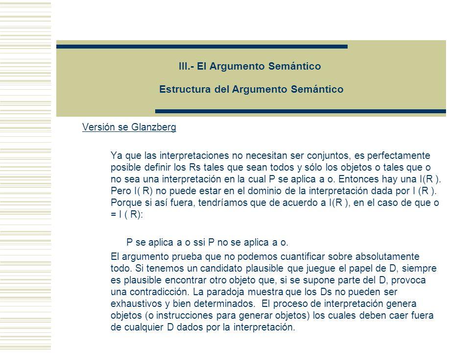 III.- El Argumento Semántico Estructura del Argumento Semántico Versión se Glanzberg Ya que las interpretaciones no necesitan ser conjuntos, es perfectamente posible definir los Rs tales que sean todos y sólo los objetos o tales que o no sea una interpretación en la cual P se aplica a o.