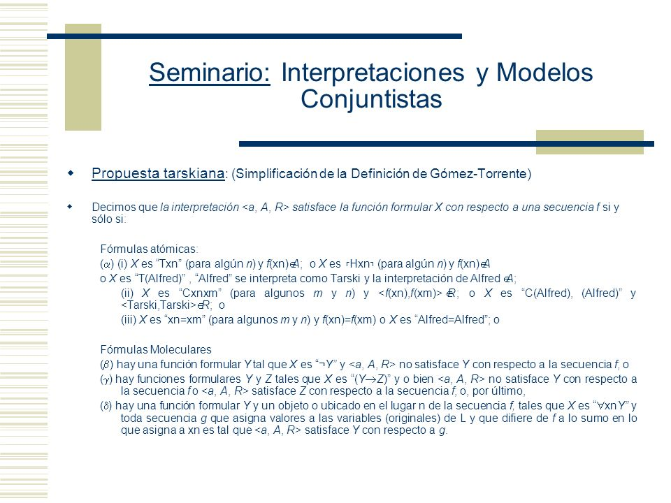 Seminario: Interpretaciones y Modelos Conjuntistas Propuesta tarskiana : (Simplificación de la Definición de Gómez-Torrente) Decimos que la interpretación satisface la función formular X con respecto a una secuencia f si y sólo si: Fórmulas atómicas: ( ) (i) X es Txn (para algún n) y f(xn) A; o X es Hxn (para algún n) y f(xn) A o X es T(Alfred), Alfred se interpreta como Tarski y la interpretación de Alfred A; (ii) X es Cxnxm (para algunos m y n) y R; o X es C(Alfred), (Alfred) y R; o (iii) X es xn=xm (para algunos m y n) y f(xn)=f(xm) o X es Alfred=Alfred; o Fórmulas Moleculares ( ) hay una función formular Y tal que X es ¬Y y no satisface Y con respecto a la secuencia f; o ( ) hay funciones formulares Y y Z tales que X es (Y Z) y o bien no satisface Y con respecto a la secuencia f o satisface Z con respecto a la secuencia f; o, por último, ( ) hay una función formular Y y un objeto o ubicado en el lugar n de la secuencia f, tales que X es xnY y toda secuencia g que asigna valores a las variables (originales) de L y que difiere de f a lo sumo en lo que asigna a xn es tal que satisface Y con respecto a g.