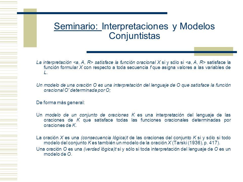 Seminario: Interpretaciones y Modelos Conjuntistas La interpretación satisface la función oracional X si y sólo si satisface la función formular X con respecto a toda secuencia f que asigna valores a las variables de L.