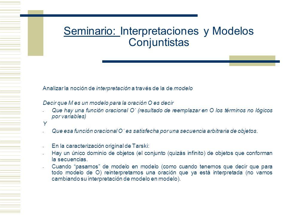 Seminario: Interpretaciones y Modelos Conjuntistas Analizar la noción de interpretación a través de la de modelo Decir que M es un modelo para la oración O es decir - Que hay una función oracional O´ (resultado de reemplazar en O los términos no lógicos por variables) Y - Que esa función oracional O´ es satisfecha por una secuencia arbitraria de objetos.
