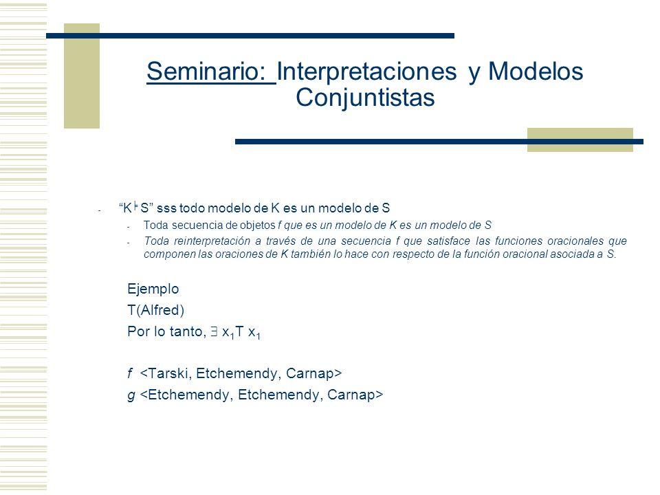 Seminario: Interpretaciones y Modelos Conjuntistas - K S sss todo modelo de K es un modelo de S - Toda secuencia de objetos f que es un modelo de K es un modelo de S - Toda reinterpretación a través de una secuencia f que satisface las funciones oracionales que componen las oraciones de K también lo hace con respecto de la función oracional asociada a S.