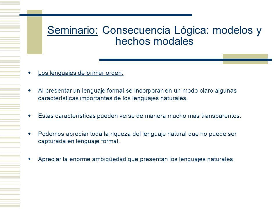 Seminario: Consecuencia Lógica: modelos y hechos modales Objeciones de Etchemendy 3.- El enfoque de Tarski depende de que haya una distinción esencial entre términos lógicos y no lógicos, pero hay lenguajes muy sencillos en los cuales ninguna distinción de este tipo puede ser realizada.