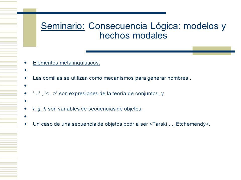 Seminario: Consecuencia Lógica: modelos y hechos modales Lenguaje Set Predicado diádico (Símbolo de identidad) Predicado diádico (Símbolo de Pertenencia) Predicado monádico: C (ser un conjunto) Constantes de individuos a, b (nombran conjuntos o individuos) Variables de individuos: x, y, z, Subíndice (1,...,n) para generar infinitas variables por posposición a x Cuantificador universal de primer orden ( ), Cuantificador existencial de primer orden, ( ), Condicional material ( ), Bicondicional material ( ) Conjunción ( ) Disyunción Negación (¬), Paréntesis ((, )) Variables de individuos: u, v x, y, z, Subíndice (1,...,n) para generar infinitas variables por posposición a x Ejemplos de fórmulas y x (x y Cx) (Para cada conjunto existe la clase a la cual pertenece) u w ( x (x u x w w) (Dos clases que coinciden en sus elementos son la misma clase) Cx y x y (Un conjunto es una clase que es elemento de alguna clase)