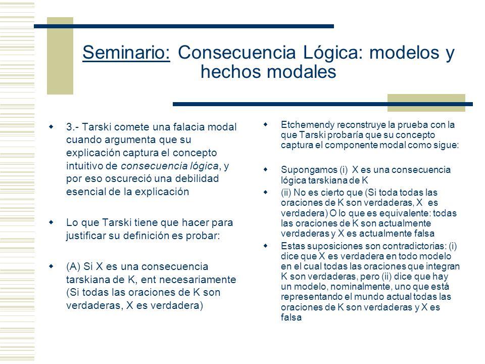 Seminario: Consecuencia Lógica: modelos y hechos modales 3.- Tarski comete una falacia modal cuando argumenta que su explicación captura el concepto intuitivo de consecuencia lógica, y por eso oscureció una debilidad esencial de la explicación Lo que Tarski tiene que hacer para justificar su definición es probar: (A) Si X es una consecuencia tarskiana de K, ent necesariamente (Si todas las oraciones de K son verdaderas, X es verdadera) Etchemendy reconstruye la prueba con la que Tarski probaría que su concepto captura el componente modal como sigue: Supongamos (i) X es una consecuencia lógica tarskiana de K (ii) No es cierto que (Si toda todas las oraciones de K son verdaderas, X es verdadera) O lo que es equivalente: todas las oraciones de K son actualmente verdaderas y X es actualmente falsa Estas suposiciones son contradictorias: (i) dice que X es verdadera en todo modelo en el cual todas las oraciones que integran K son verdaderas, pero (ii) dice que hay un modelo, nominalmente, uno que está representando el mundo actual todas las oraciones de K son verdaderas y X es falsa