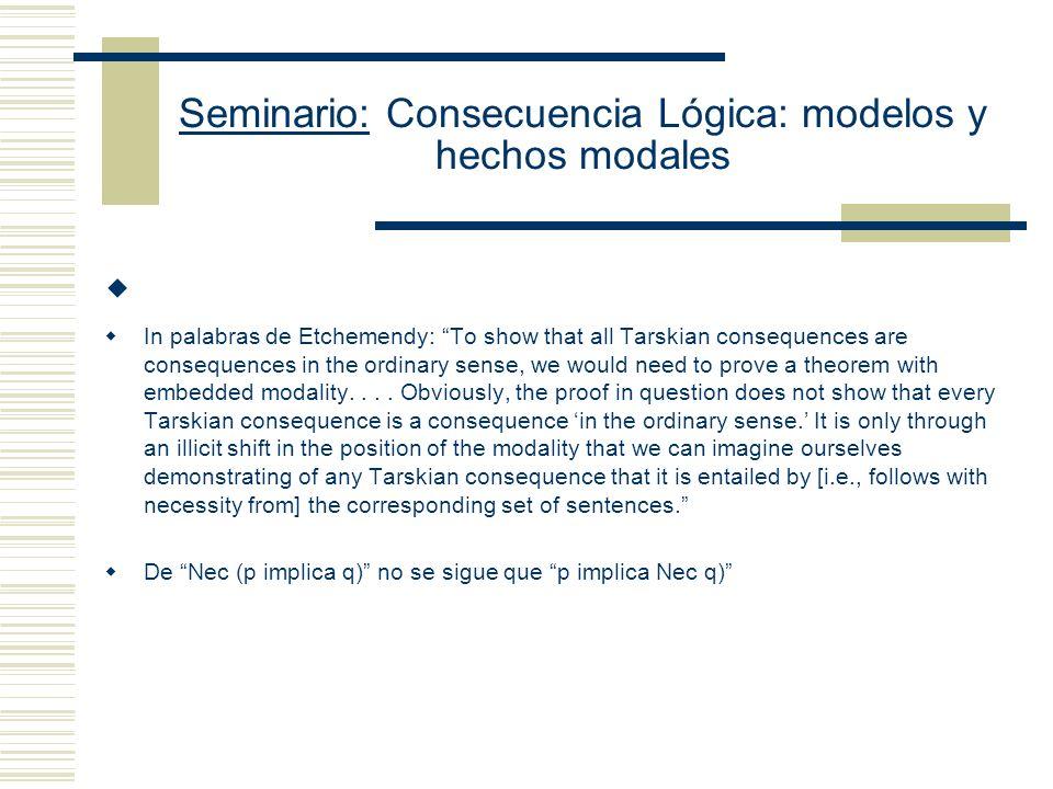 Seminario: Consecuencia Lógica: modelos y hechos modales Sin embargo, Etchemendy señala que lo que una prueba con esta estructura es (B) Necesariamente (Si X es una consecuencia tarskiana de K, entonces (Si todas las oraciones de K son verdaderas, X es verdadera) Pero, (B) no implica (A) (A) Si X es una consecuencia tarskiana de K, ent necesariamente (Si todas las oraciones de K son verdaderas, X es verdadera)