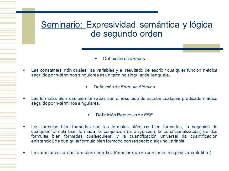 Seminario: Expresividad semántica y lógica de segundo orden El Lenguaje L Expresiones Símbolos lógicos Cuantificador universal de primer orden Cuantificador existencial de primer orden Condicional material Conjunción Disyunción Negación ¬ Símbolos auxiliares Paréntesis (, ) Expresiones no Lógicas Constantes individuales: Tarski, Etchemendy, Quine Variables de individuos: x, y, z, Subíndice (1,...,n) para generar infinitas variables por posposición a x Símbolos de función monádicos f1x (El discípulo de x), f2x ,..., fnx , Predicados diádicos: = (Identidad), C (criticar a) Predicados monádicos T (es un teórico de modelos), N (es hombre) Ejemplos de enunciados de este lenguaje y sus significados son T (a) (Tarski es un teórico de modelos) T (f1 Tarski) (El discípulo de Tarski es un teórico de modelos) x(Nx ¬CxTarski) (Para todo ser humano x, si x es hombre, entonces x no critica a Tarski) x(Nx x 1 (N x 1 Cx x 1 )) (Para todo ser humano x 1 existe otro x 1 tal que x critica a x 1 ).