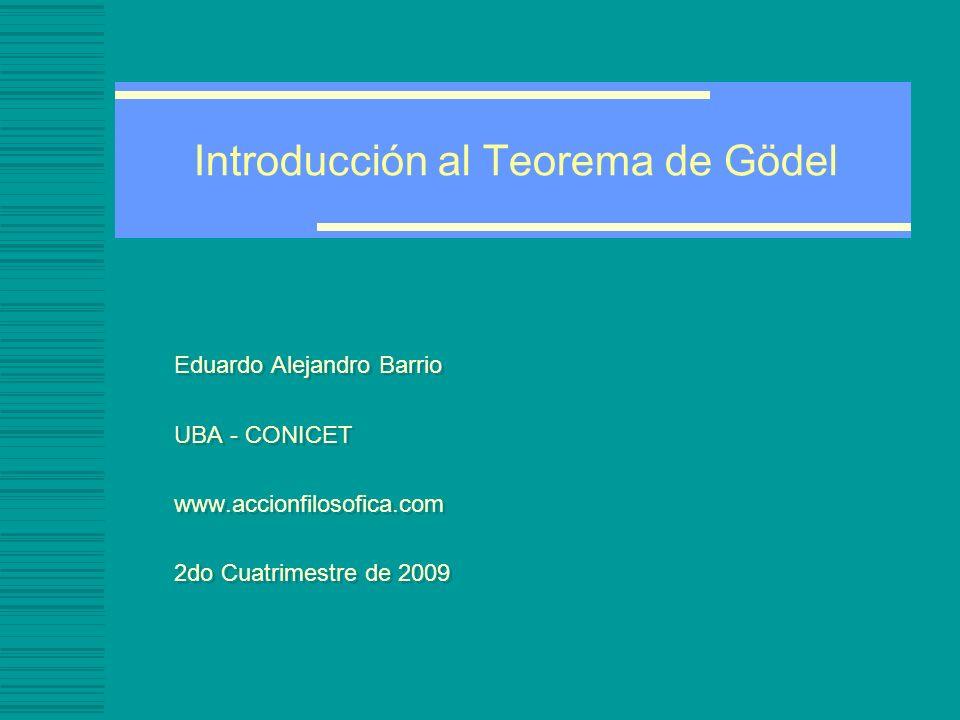 Introducción al Teorema de Gödel Eduardo Alejandro Barrio UBA - CONICET www.accionfilosofica.com 2do Cuatrimestre de 2009 Eduardo Alejandro Barrio UBA - CONICET www.accionfilosofica.com 2do Cuatrimestre de 2009