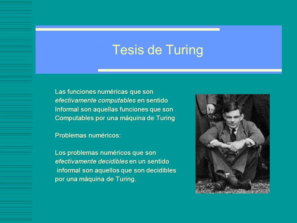 Tesis de Turing Las funciones numéricas que son efectivamente computables en sentido Informal son aquellas funciones que son Computables por una máquina de Turing Problemas numéricos: Los problemas numéricos que son efectivamente decidibles en un sentido informal son aquellos que son decidibles por una máquina de Turing.