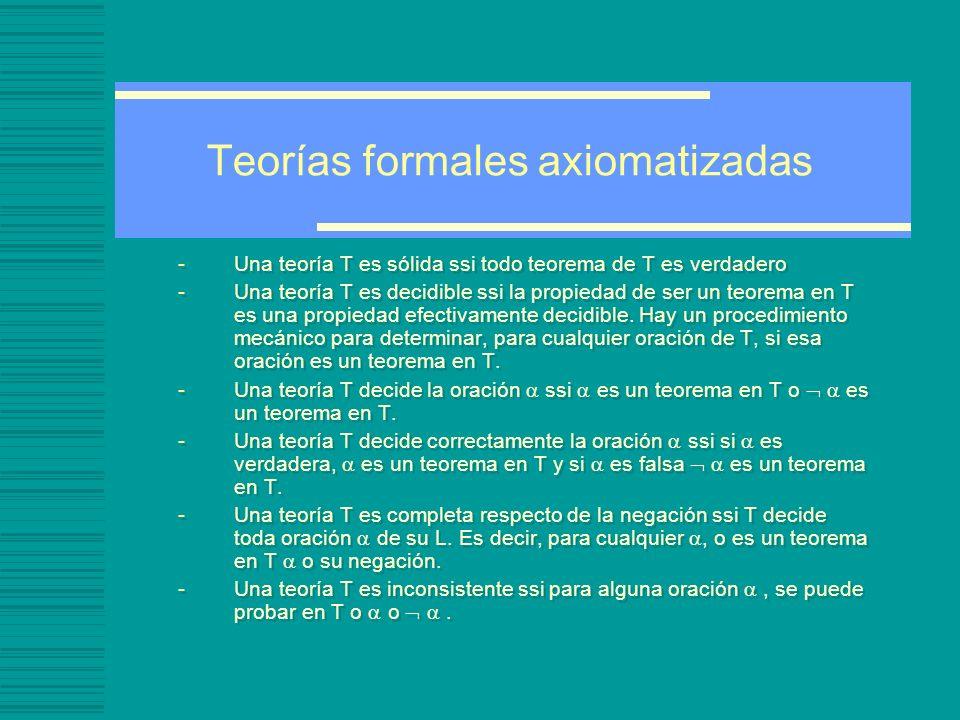 Teorías formales axiomatizadas -Una teoría T es sólida ssi todo teorema de T es verdadero -Una teoría T es decidible ssi la propiedad de ser un teorema en T es una propiedad efectivamente decidible.