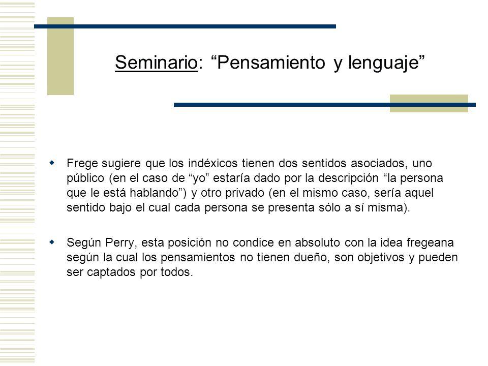 Seminario: Pensamiento y lenguaje Frege sugiere que los indéxicos tienen dos sentidos asociados, uno público (en el caso de yo estaría dado por la descripción la persona que le está hablando) y otro privado (en el mismo caso, sería aquel sentido bajo el cual cada persona se presenta sólo a sí misma).