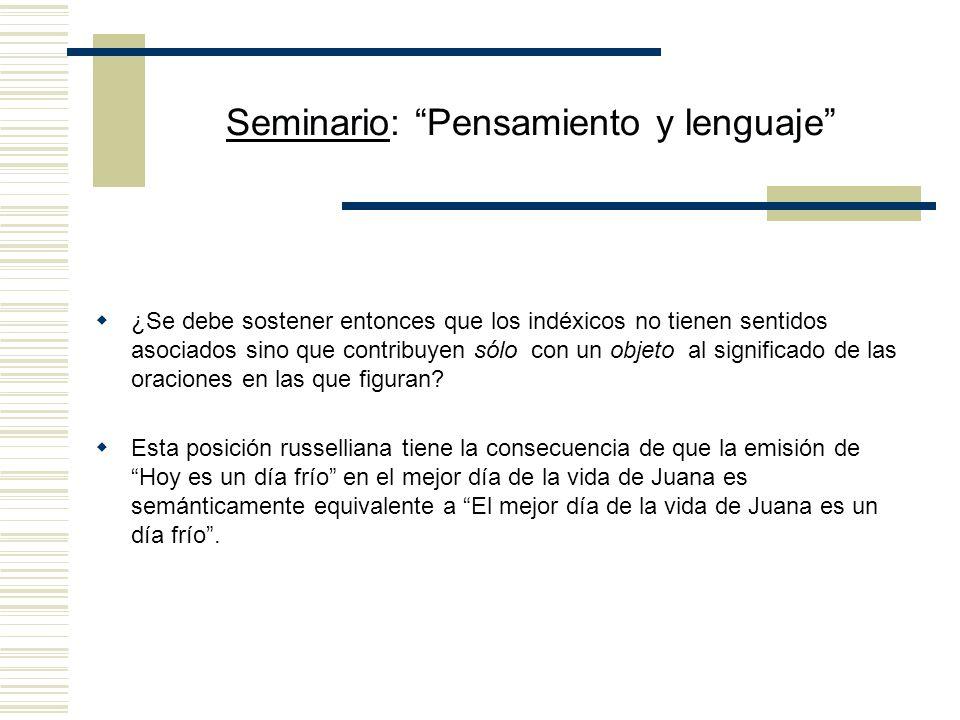 Seminario: Pensamiento y lenguaje Demostraciones y demostrativos (según Kaplan) Las demostraciones son análogas a las descripciones en uso atributivo: (i) así como las descripciones pueden describir una misma cosa de diferentes maneras, también puede haber demostraciones que presenten el mismo objeto de maneras distintas; (ii) puede ser informativo aprender que dos demostraciones presentan el mismo objeto; (iii) es posible distinguir lo que una demostración presenta (su valor) de la manera en que lo hace (su sentido).