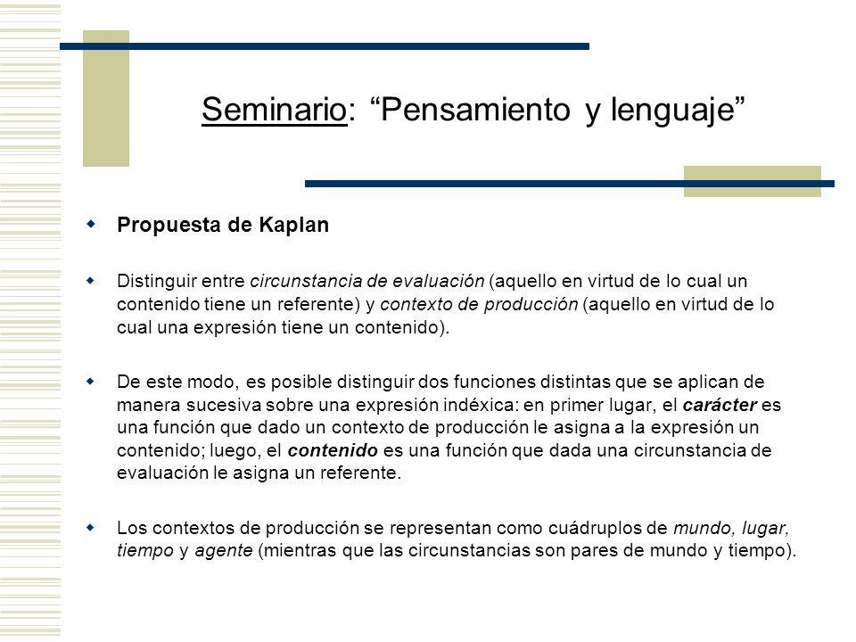 Seminario: Pensamiento y lenguaje Propuesta de Kaplan Distinguir entre circunstancia de evaluación (aquello en virtud de lo cual un contenido tiene un referente) y contexto de producción (aquello en virtud de lo cual una expresión tiene un contenido).