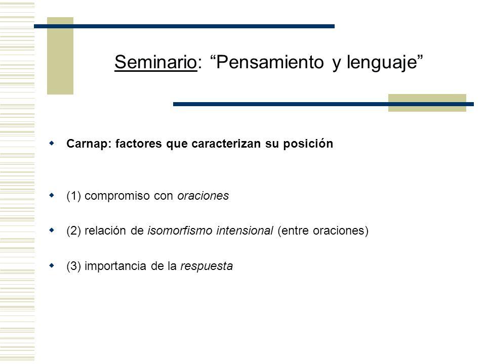 Seminario: Pensamiento y lenguaje Tomando en cuenta la noción de isomorfismo intensional y la tesis según la cual el castellano (C ) y el francés (F) deben ser entendidos como sistemas definidos en virtud de sus reglas semánticas, la propuesta de Carnap es analizar (i) como (iii) (iii) Hay una oración S i en un sistema semántico S tal que (a) S i como oración de S es intensionalmente isomórfica con El hombre es un animal racional en tanto oración de C y (b) Séneca escribió S i como oración de S y (i) como (iii) (iii) Il y a une phrase S i dans un système sémantique S telle que (a) S i comme phrase de S est intensionellement isomorfique avec Lhomme est un animal rationel comme phrase de F et (b) Sénèque a écrit S i comme phrase de S Pero (iii) y (iii) no son intensionalmente isomórficas.