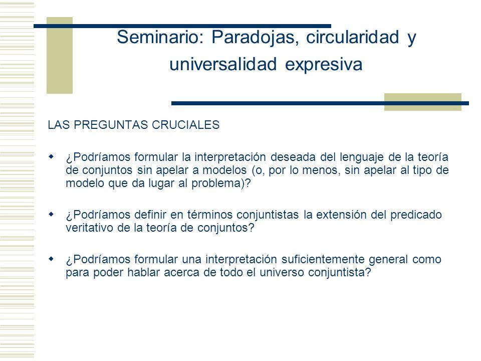 Seminario: Paradojas, circularidad y universalidad expresiva LAS PREGUNTAS CRUCIALES ¿Podríamos formular la interpretación deseada del lenguaje de la teoría de conjuntos sin apelar a modelos (o, por lo menos, sin apelar al tipo de modelo que da lugar al problema).
