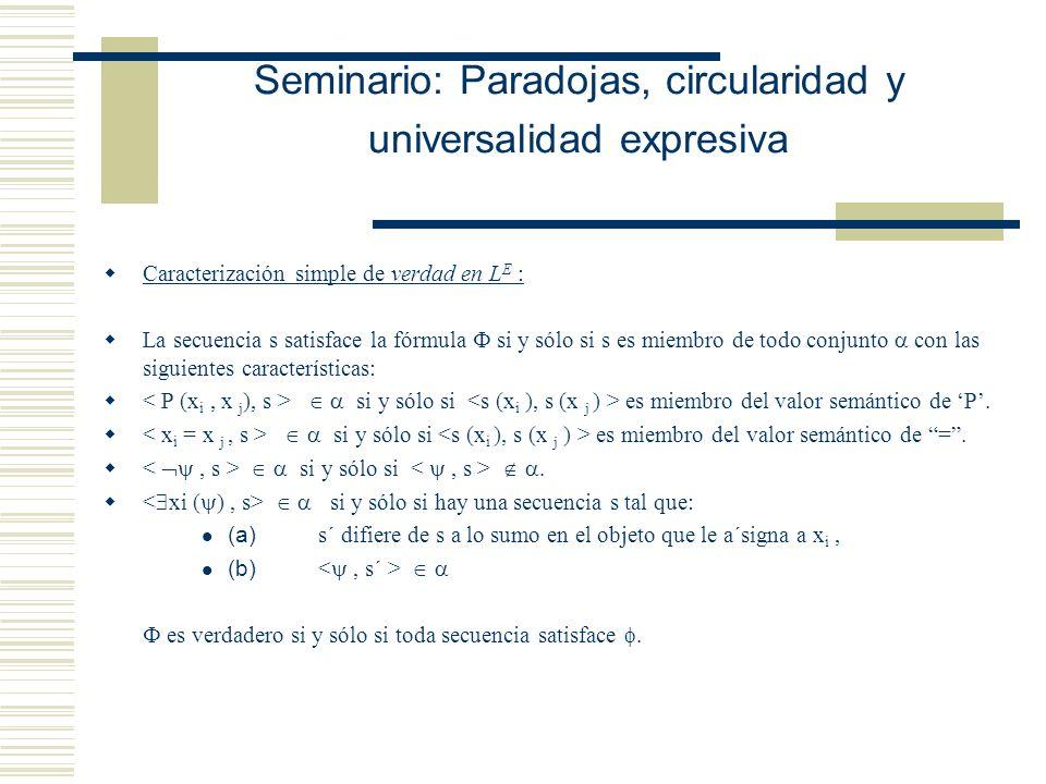 Seminario: Paradojas, circularidad y universalidad expresiva Caracterización simple de verdad en L E : La secuencia s satisface la fórmula si y sólo si s es miembro de todo conjunto con las siguientes características: si y sólo si es miembro del valor semántico de P.