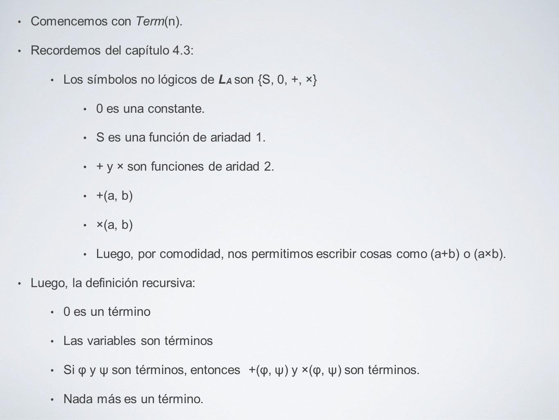 Comencemos con Term(n). Recordemos del capítulo 4.3: Los símbolos no lógicos de L A son {S, 0, +, ×} 0 es una constante. S es una función de ariadad 1