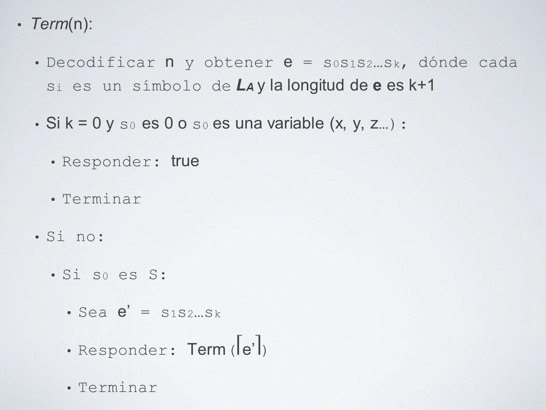 Term(n): Decodificar n y obtener e = s 0 s 1 s 2 …s k, dónde cada s i es un símbolo de L A y la longitud de e es k+1 Si k = 0 y s 0 es 0 o s 0 es una