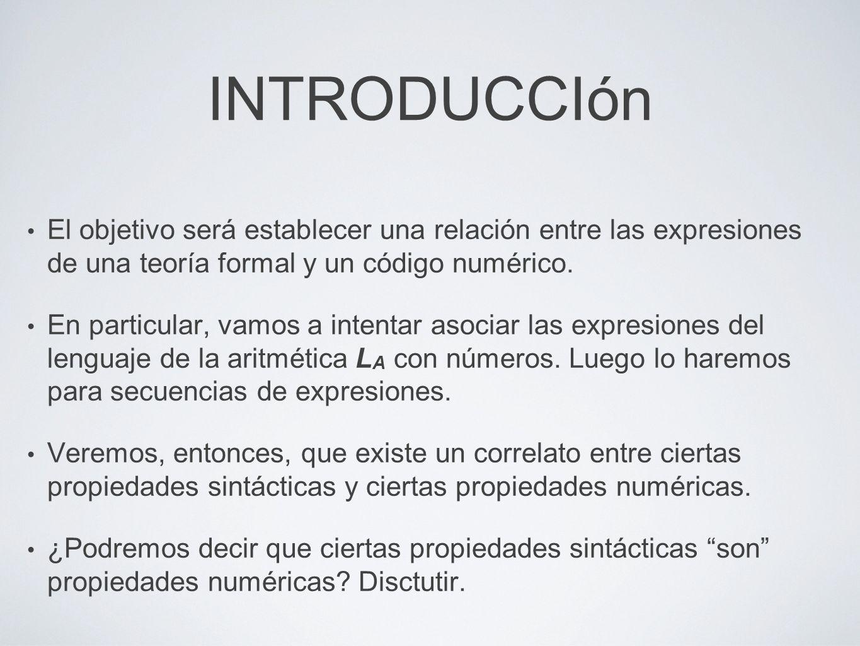 INTRODUCCIón El objetivo será establecer una relación entre las expresiones de una teoría formal y un código numérico. En particular, vamos a intentar