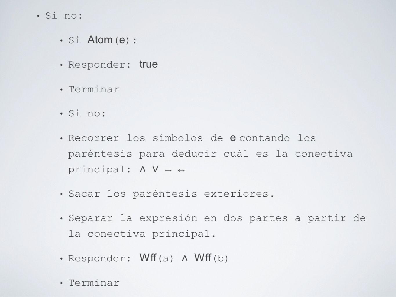 Si no: Si Atom ( e ): Responder: true Terminar Si no: Recorrer los símbolos de e contando los paréntesis para deducir cuál es la conectiva principal: