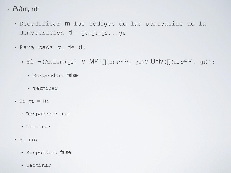Prf(m, n): Decodificar m los códigos de las sentencias de la demostración d = g 0,g 1,g 2...g k Para cada g i de d : Si ¬(Axiom(g i ) MP ( (π i-1 gi-1