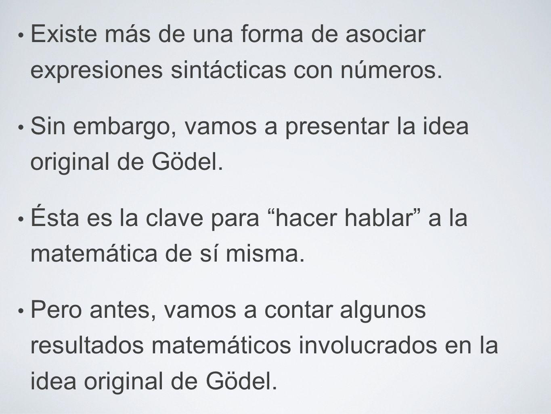 Existe más de una forma de asociar expresiones sintácticas con números. Sin embargo, vamos a presentar la idea original de Gödel. Ésta es la clave par