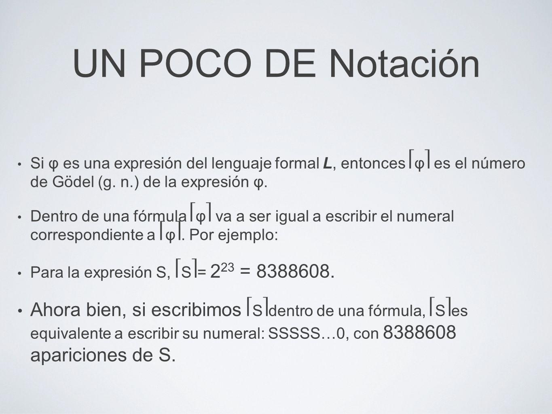 UN POCO DE Notación Si φ es una expresión del lenguaje formal L, entonces φ es el número de Gödel (g. n.) de la expresión φ. Dentro de una fórmula φ v