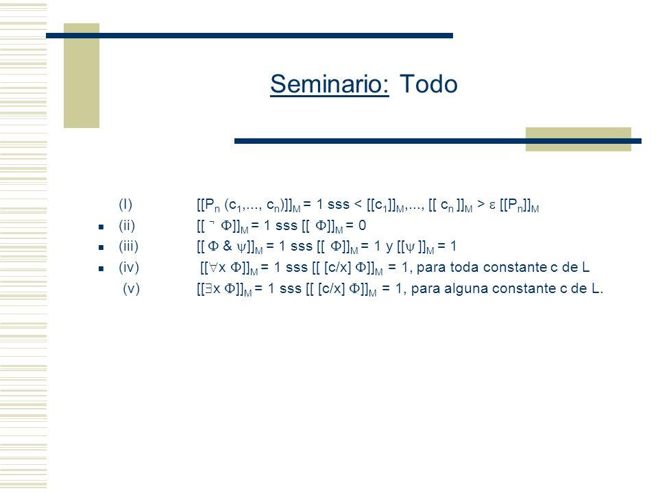 Seminario: Todo Restricción simplificadora: todos los objetos de D tienen nombre Se reduce la verdad en M de x y de x a la verdad en M de [o/x] Sean D: conjunto de entidades I: función que asigna entidades apropiadas de D a las expresiones de L (i) Si c es una constante de L, entonces I(c ) D (ii) Si P es una letra n-aria de L, entonces I(P) D n (si n es 1, su interpretación es un conjunto) [[c/x]] M = reemplace x por o.