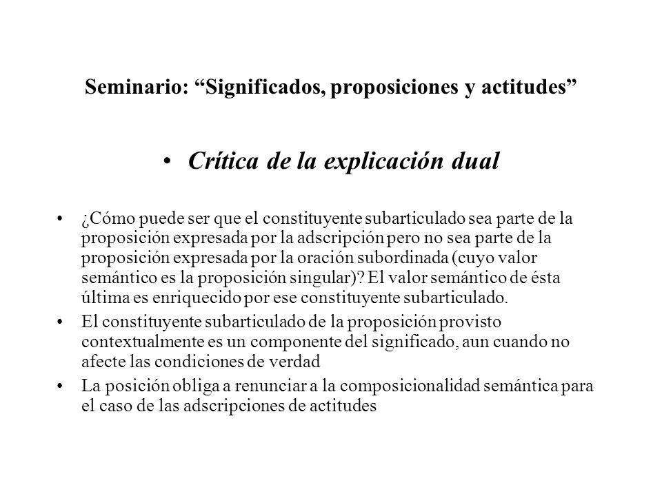 Seminario: Significados, proposiciones y actitudes Crítica de la explicación dual ¿Cómo puede ser que el constituyente subarticulado sea parte de la proposición expresada por la adscripción pero no sea parte de la proposición expresada por la oración subordinada (cuyo valor semántico es la proposición singular).