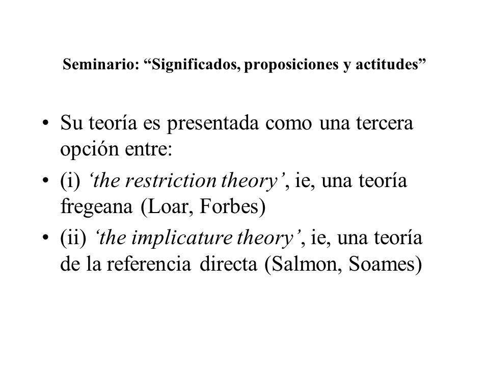 Seminario: Significados, proposiciones y actitudes Su teoría es presentada como una tercera opción entre: (i) the restriction theory, ie, una teoría fregeana (Loar, Forbes) (ii) the implicature theory, ie, una teoría de la referencia directa (Salmon, Soames)