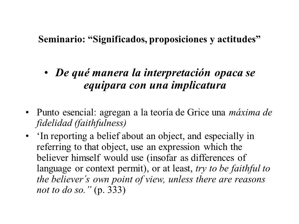 Seminario: Significados, proposiciones y actitudes De qué manera la interpretación opaca se equipara con una implicatura Punto esencial: agregan a la teoría de Grice una máxima de fidelidad (faithfulness) In reporting a belief about an object, and especially in referring to that object, use an expression which the believer himself would use (insofar as differences of language or context permit), or at least, try to be faithful to the believer´s own point of view, unless there are reasons not to do so.