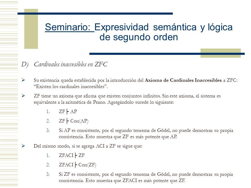 Seminario: Expresividad semántica y lógica de segundo orden D)Cardinales inaccesibles en ZFC Su existencia queda establecida por la introducción del Axioma de Cardinales Inaccesibles a ZFC: Existen los cardinales inaccesibles.