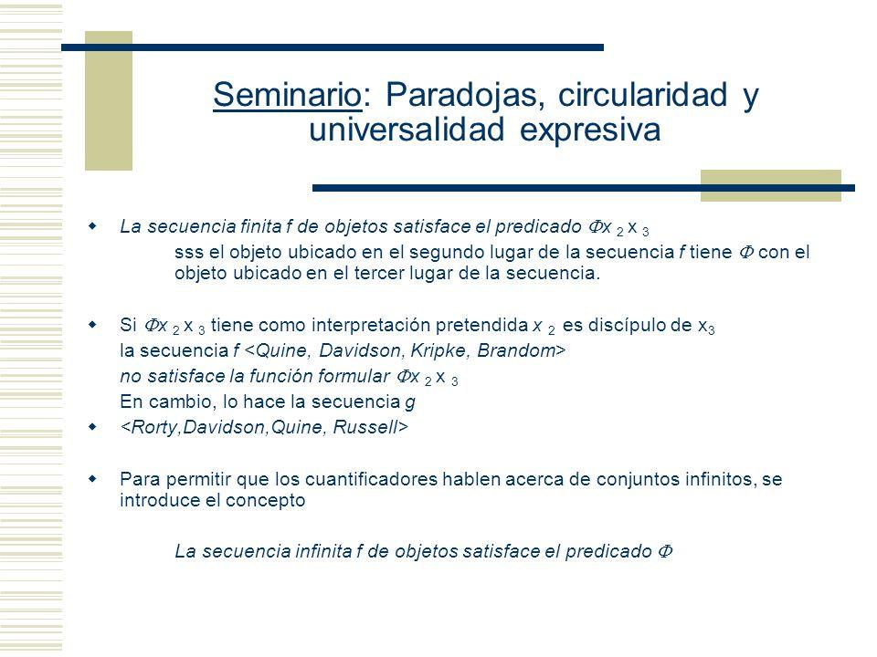 Seminario: Paradojas, circularidad y universalidad expresiva Tres enfoques acerca de la noción de interpretación (i) como substituciónreinterpretar reemplazando una constante por otra en el contexto de una oración T(Alfred)TxT(John) Formula cerradaFunción oracionalNueva Fórmula cerrada (ii) como asignación Asignar objetos apropiados (extensiones) a las constantes no lógicas de L Reinterpretar la función oracional asociada con la fórmula cerrada de manera tal que se asigne un valor apropiado (objeto a las constantes de individuos y conjuntos a los predicados) a cada constante no lógica de L (A) con dominio fijola asignación se hace a partir de un único dominio de objetos (B) con dominio variable la asignación se hace a partir de diferentes dominios de objetos