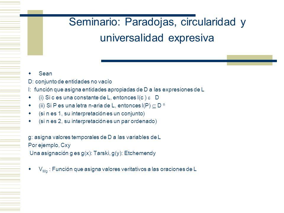 Seminario: Paradojas, circularidad y universalidad expresiva Sean D: conjunto de entidades no vacío I: función que asigna entidades apropiadas de D a las expresiones de L (i) Si c es una constante de L, entonces I(c ) D (ii) Si P es una letra n-aria de L, entonces I(P) D n (si n es 1, su interpretación es un conjunto) (si n es 2, su interpretación es un par ordenado) g: asigna valores temporales de D a las variables de L Por ejemplo, Cxy Una asignación g es g(x): Tarski, g(y): Etchemendy V Mg : Función que asigna valores veritativos a las oraciones de L