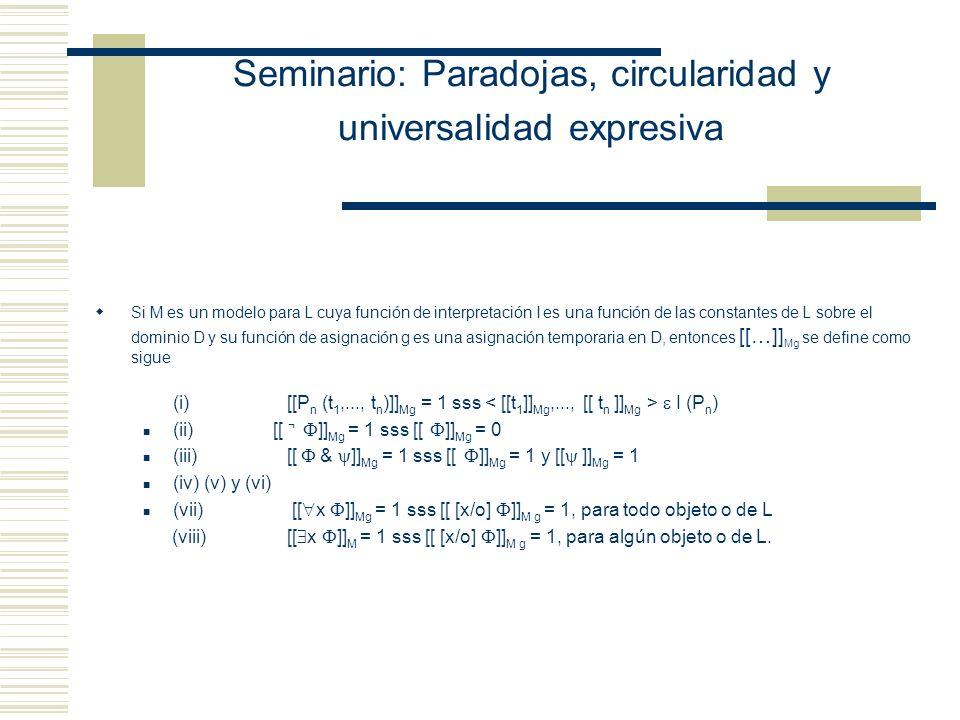 Seminario: Paradojas, circularidad y universalidad expresiva Nociones Interpretación de L Secuencia arbitraria que asigna objetos apropiados a las constantes no lógicas de L - un objeto singular a cada una de las constantes, - un conjunto de objetos singulares a N y a T - una relación binaria (o mejor, un conjunto de pares ordenados) entre objetos singulares a C.