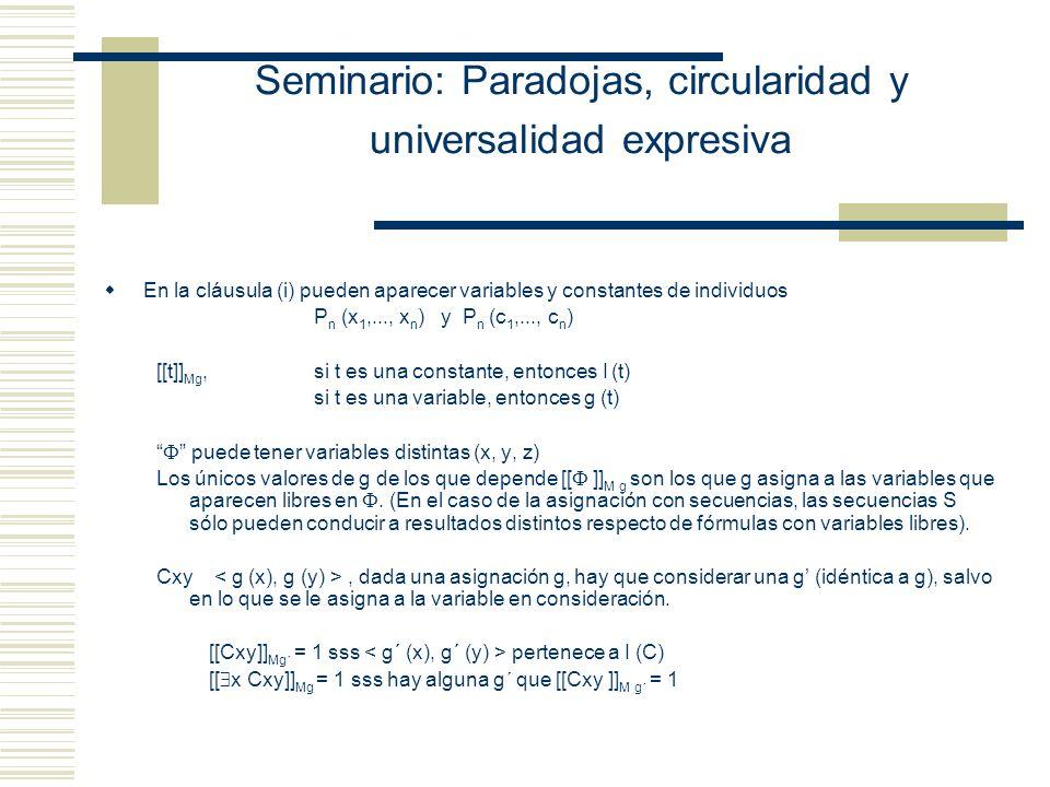 Seminario: Paradojas, circularidad y universalidad expresiva Propuesta tarskiana : (Simplificación de la Definición de Gómez-Torrente) Decimos que la interpretación satisface la función formular X con respecto a una secuencia f si y sólo si: Fórmulas atómicas: ( ) (i) X es Txn (para algún n) y f(xn) A; o X es Hxn (para algún n) y f(xn) A o X es T(Alfred), Alfred se interpreta como Tarski y la interpretación de Alfred A; (ii) X es Cxnxm (para algunos m y n) y R; o X es C(Alfred), (Alfred) y R; o (iii) X es xn=xm (para algunos m y n) y f(xn)=f(xm) o X es Alfred=Alfred; o Fórmulas Moleculares ( ) hay una función formular Y tal que X es ¬Y y no satisface Y con respecto a la secuencia f; o ( ) hay funciones formulares Y y Z tales que X es (Y Z) y o bien no satisface Y con respecto a la secuencia f o satisface Z con respecto a la secuencia f; o, por último, ( ) hay una función formular Y y un objeto o ubicado en el lugar n de la secuencia f, tales que X es xnY y toda secuencia g que asigna valores a las variables (originales) de L y que difiere de f a lo sumo en lo que asigna a xn es tal que satisface Y con respecto a g.
