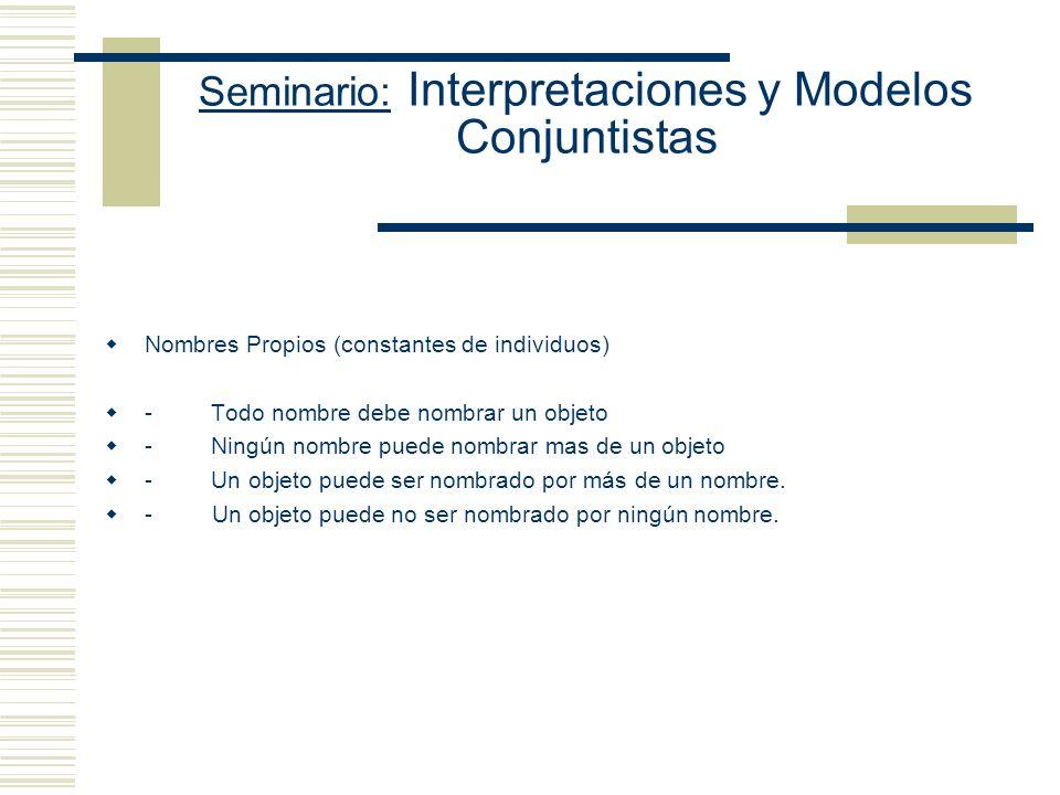 Seminario: Interpretaciones y Modelos Conjuntistas Nombres Propios (constantes de individuos) - Todo nombre debe nombrar un objeto - Ningún nombre puede nombrar mas de un objeto - Un objeto puede ser nombrado por más de un nombre.