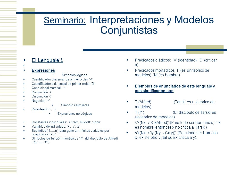 Seminario: Interpretaciones y Modelos Conjuntistas El Lenguaje L Expresiones Símbolos lógicos Cuantificador universal de primer orden Cuantificador existencial de primer orden Condicional material Conjunción Disyunción Negación ¬ Símbolos auxiliares Paréntesis (, ) Expresiones no Lógicas Constantes individuales: Alfred, Rudolf, John Variables de individuos: x, y, z, Subíndice (1,...,n) para generar infinitas variables por posposición a x Símbolos de función monádicos f1 (El discípulo de Alfred), f2 ,..., fn , Predicados diádicos: = (Identidad), C (criticar a) Predicados monádicos T (es un teórico de modelos), N (es hombre) Ejemplos de enunciados de este lenguaje y sus significados son T (Alfred) (Tarski es un teórico de modelos) T (f1) (El discípulo de Tarski es un teórico de modelos) x(Nx ¬CxAlfred) (Para todo ser humano x, si x es hombre, entonces x no critica a Tarski) x(Nx y (Ny Cx y)) (Para todo ser humano x 1 existe otro y 1 tal que x critica a y).