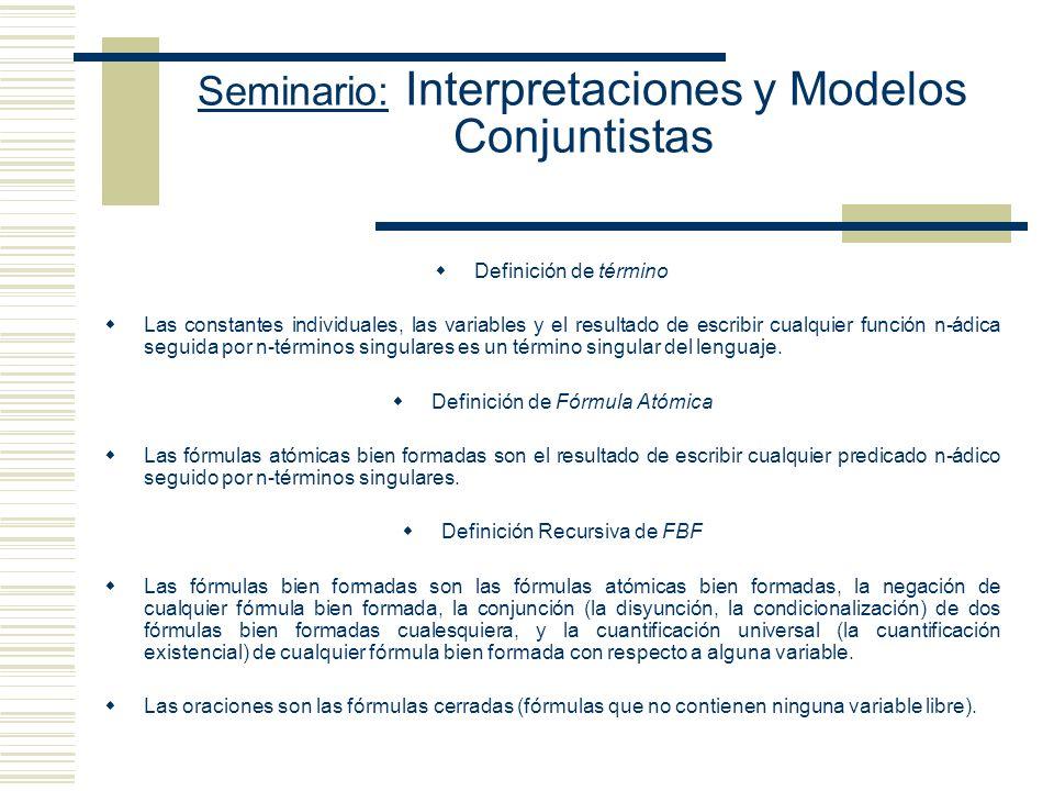 Seminario: Interpretaciones y Modelos Conjuntistas Definición de término Las constantes individuales, las variables y el resultado de escribir cualquier función n-ádica seguida por n-términos singulares es un término singular del lenguaje.