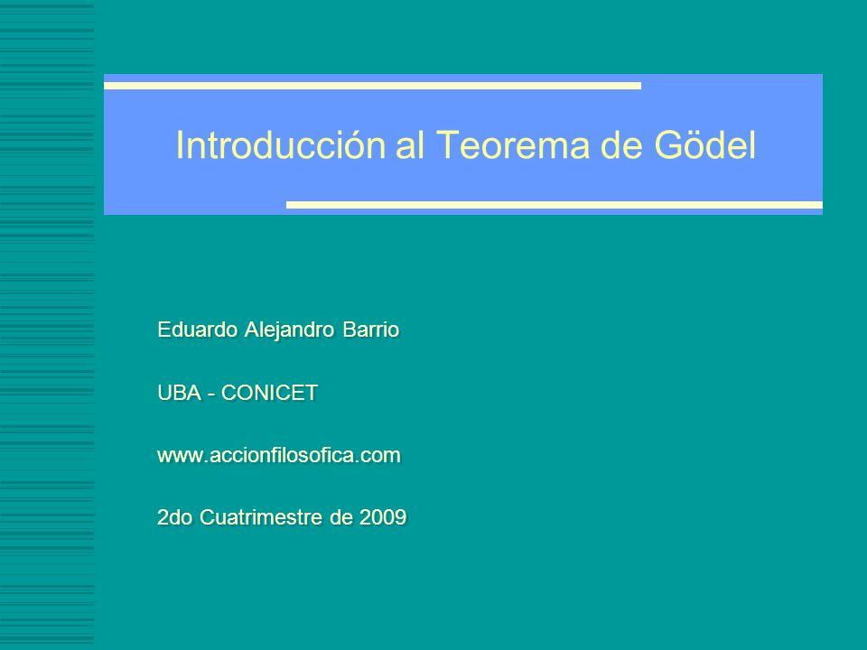 Introducción al Teorema de Gödel Teorema de incompletitud de Gödel -En todo sistema de axiomático que tenga por lo menos la complejidad de la aritmética, hay fórmulas que no pueden probarse o refutarse mediante deducciones formales basadas en los axiomas del sistema.axiomas -o la aritmética es consistente o la aritmética es incompleta