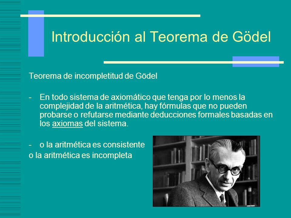 Introducción al Teorema de Gödel Teorema de incompletitud de Gödel -En todo sistema de axiomático que tenga por lo menos la complejidad de la aritméti