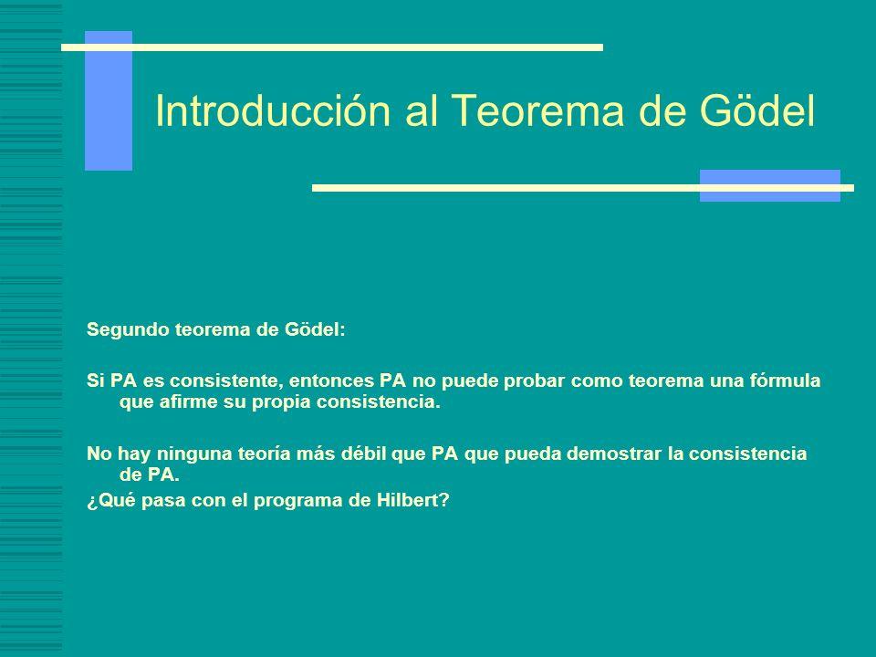 Introducción al Teorema de Gödel Segundo teorema de Gödel: Si PA es consistente, entonces PA no puede probar como teorema una fórmula que afirme su pr