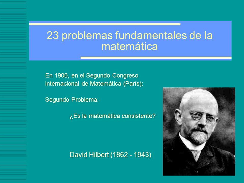 23 problemas fundamentales de la matemática En 1900, en el Segundo Congreso internacional de Matemática (París): Segundo Problema: ¿Es la matemática c