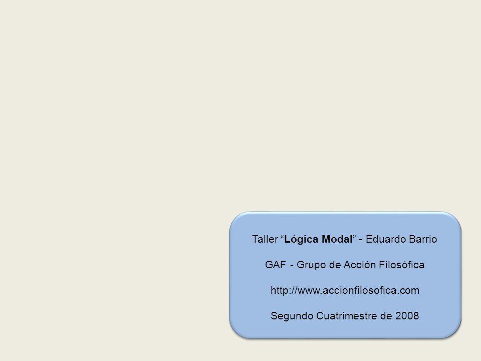 Taller Lógica Modal - Eduardo Barrio GAF - Grupo de Acción Filosófica http://www.accionfilosofica.com Segundo Cuatrimestre de 2008
