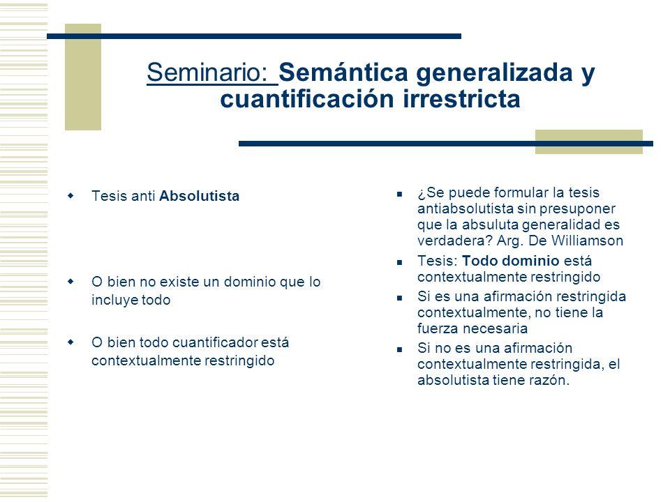 Seminario: Semántica generalizada y cuantificación irrestricta Tesis de la Absoluta generalidad Hay un dominio que lo incluye todo Tenemos fórmulas cuantificadas para las cuales podemos construir una interpretación en donde los cuantificadores no estén contextualmente restringidos.